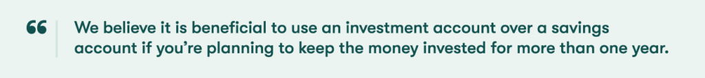 We believe it is beneficial to use an investment account over a savings account if you're planning to keep the money invested for more than one year.
